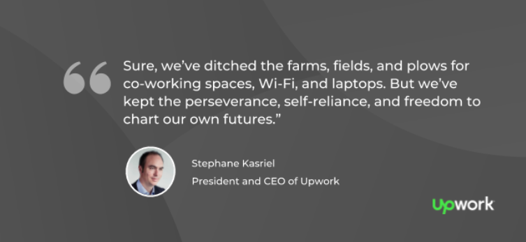 """Sure, we've ditched the farms, fields, and plows for co-working spaces, Wi-Fi, and laptops. But we've kept the perseverance, self-reliance, and freedom to chart our own futures."" — Stephane Kasriel, CEO, Upwork"