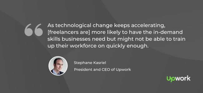 """""""As technological change keeps accelerating, [freelancers are] more likely to have the in-demand skills businesses need but might not be able to train up their workforce on quickly enough."""" — Stephane Kasriel, CEO of Upwork"""