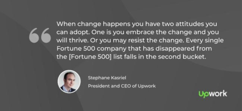 """When change happens you have two attitudes you can adopt. One is you embrace the change and you will thrive. Or you may resist the change. Every single Fortune 500 company that has disappeared from the [Fortune 500] list falls in the second bucket."" —Stephane Kasriel, CEO of Upwork"